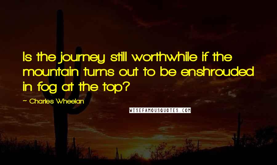 Charles Wheelan quotes: Is the journey still worthwhile if the mountain turns out to be enshrouded in fog at the top?