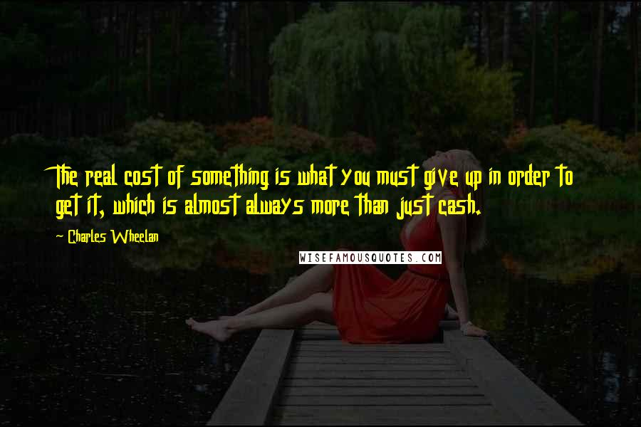Charles Wheelan quotes: The real cost of something is what you must give up in order to get it, which is almost always more than just cash.
