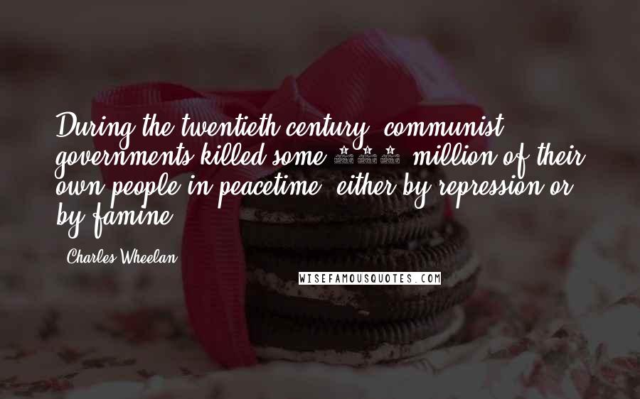 Charles Wheelan quotes: During the twentieth century, communist governments killed some 100 million of their own people in peacetime, either by repression or by famine.