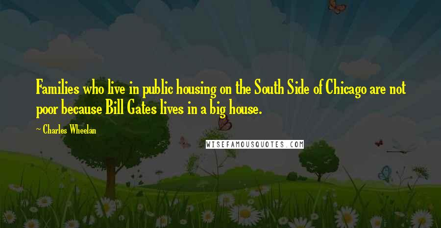 Charles Wheelan quotes: Families who live in public housing on the South Side of Chicago are not poor because Bill Gates lives in a big house.