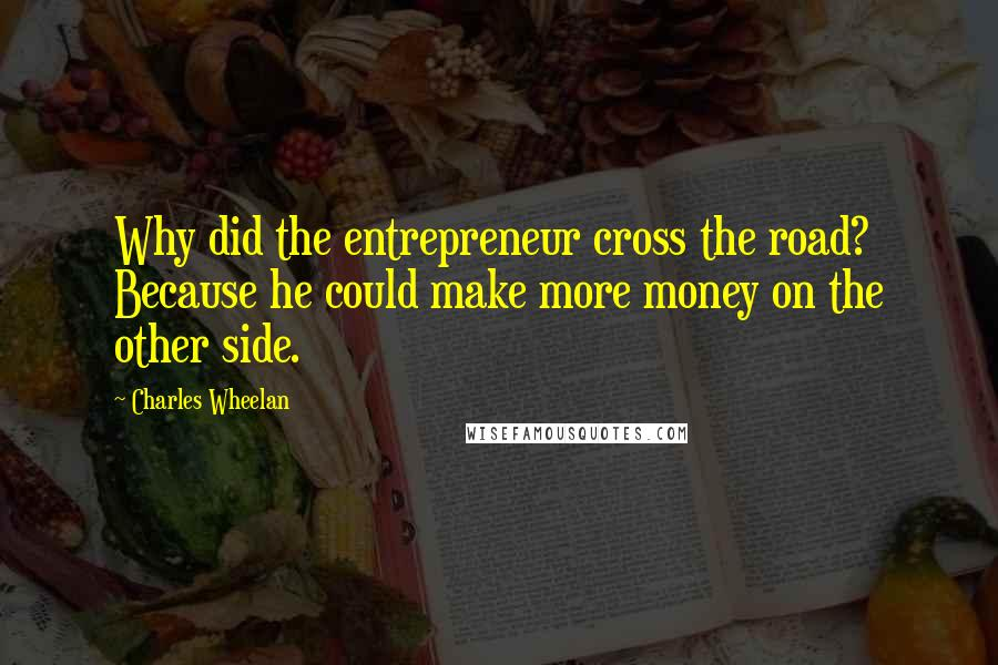 Charles Wheelan quotes: Why did the entrepreneur cross the road? Because he could make more money on the other side.