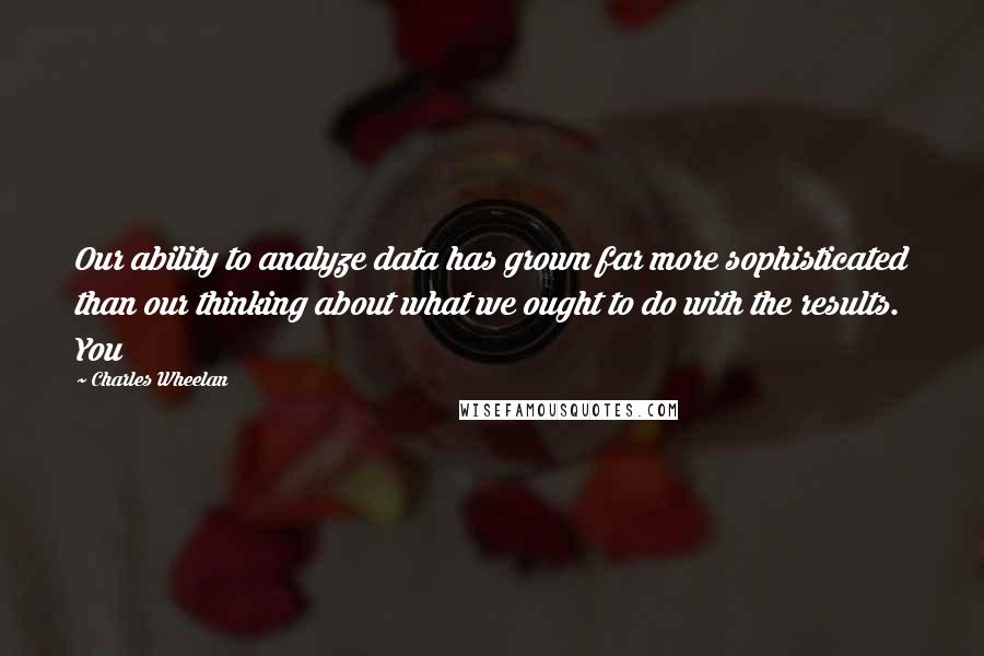 Charles Wheelan quotes: Our ability to analyze data has grown far more sophisticated than our thinking about what we ought to do with the results. You