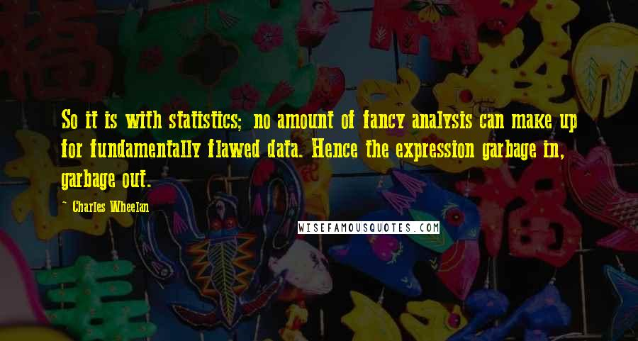 Charles Wheelan quotes: So it is with statistics; no amount of fancy analysis can make up for fundamentally flawed data. Hence the expression garbage in, garbage out.