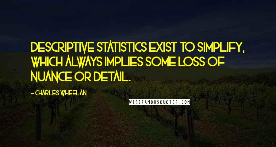 Charles Wheelan quotes: Descriptive statistics exist to simplify, which always implies some loss of nuance or detail.