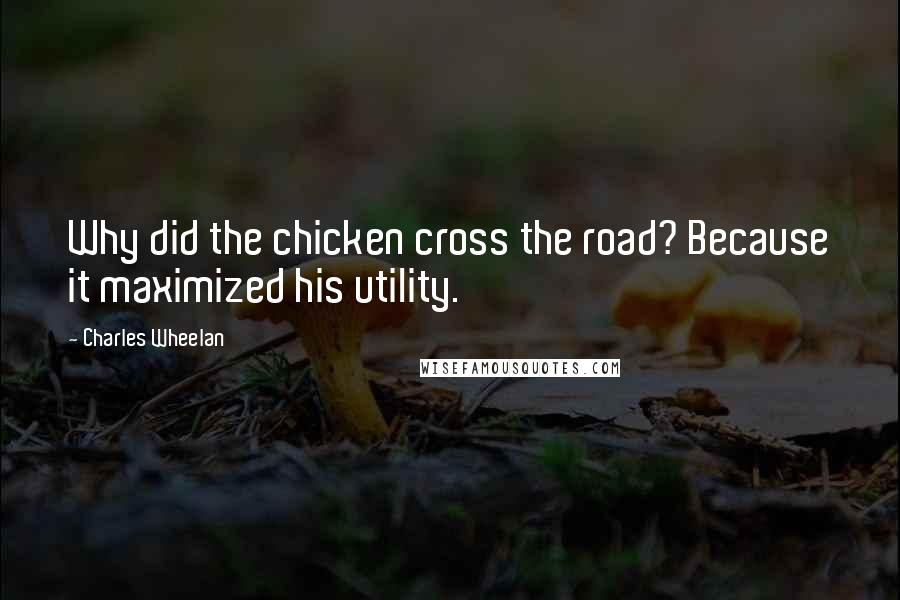 Charles Wheelan quotes: Why did the chicken cross the road? Because it maximized his utility.
