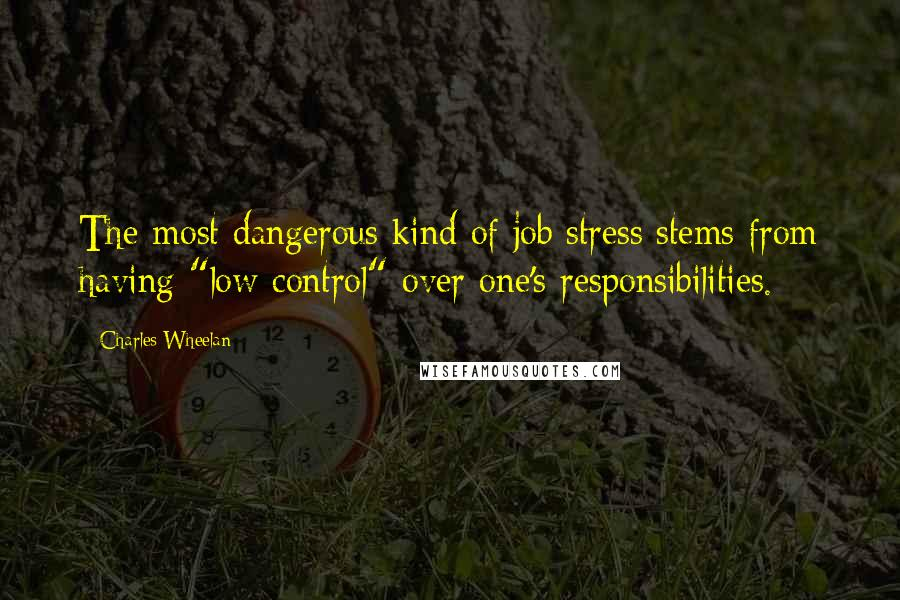 """Charles Wheelan quotes: The most dangerous kind of job stress stems from having """"low control"""" over one's responsibilities."""