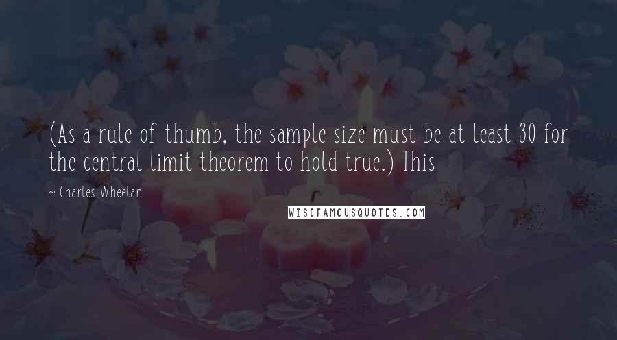 Charles Wheelan quotes: (As a rule of thumb, the sample size must be at least 30 for the central limit theorem to hold true.) This