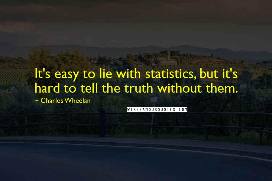 Charles Wheelan quotes: It's easy to lie with statistics, but it's hard to tell the truth without them.