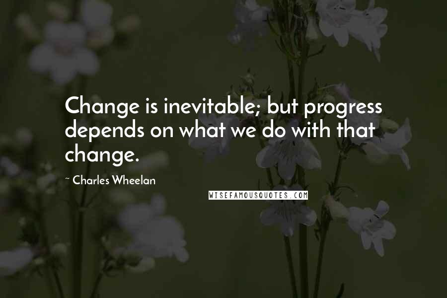 Charles Wheelan quotes: Change is inevitable; but progress depends on what we do with that change.