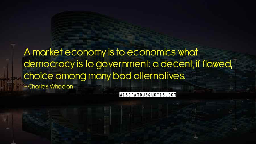 Charles Wheelan quotes: A market economy is to economics what democracy is to government: a decent, if flawed, choice among many bad alternatives.