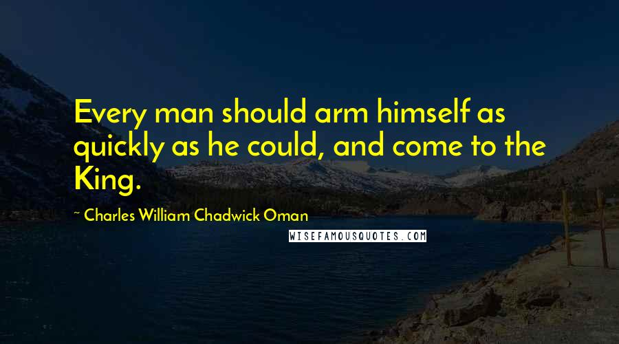 Charles William Chadwick Oman quotes: Every man should arm himself as quickly as he could, and come to the King.