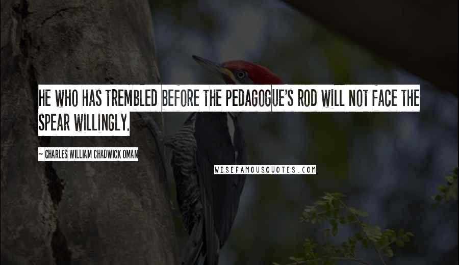 Charles William Chadwick Oman quotes: he who has trembled before the pedagogue's rod will not face the spear willingly.