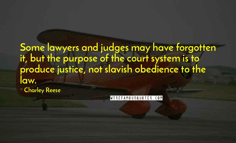 Charley Reese quotes: Some lawyers and judges may have forgotten it, but the purpose of the court system is to produce justice, not slavish obedience to the law.