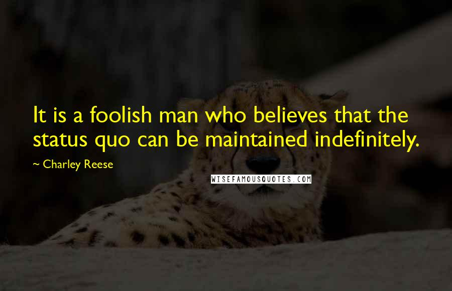 Charley Reese quotes: It is a foolish man who believes that the status quo can be maintained indefinitely.