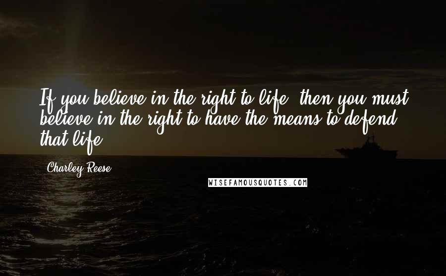 Charley Reese quotes: If you believe in the right to life, then you must believe in the right to have the means to defend that life.