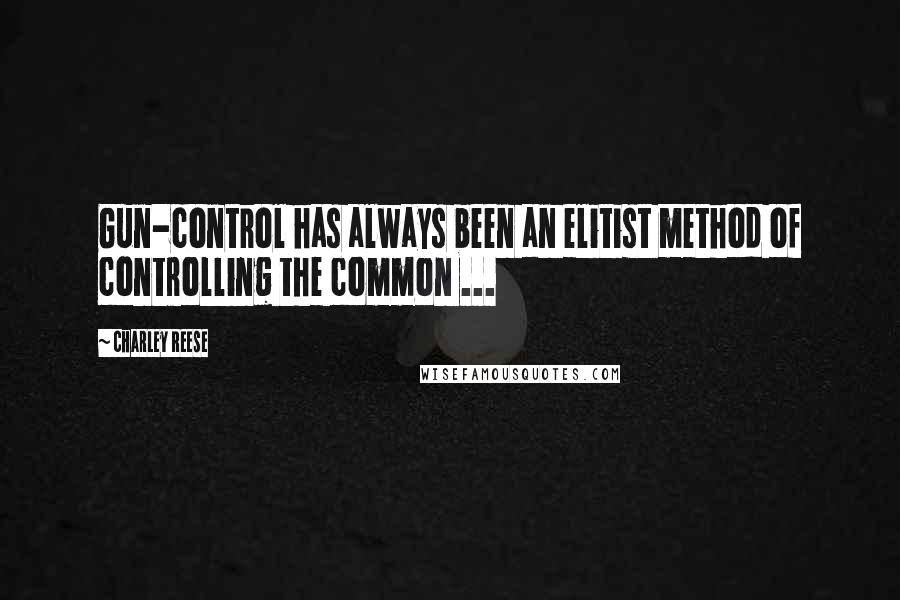 Charley Reese quotes: Gun-control has always been an elitist method of controlling the common ...