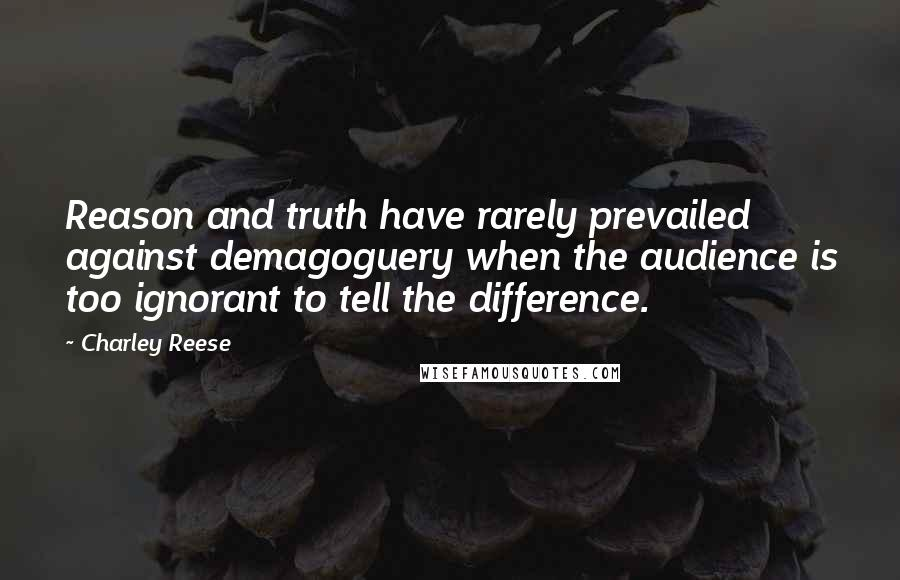 Charley Reese quotes: Reason and truth have rarely prevailed against demagoguery when the audience is too ignorant to tell the difference.