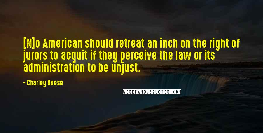 Charley Reese quotes: [N]o American should retreat an inch on the right of jurors to acquit if they perceive the law or its administration to be unjust.