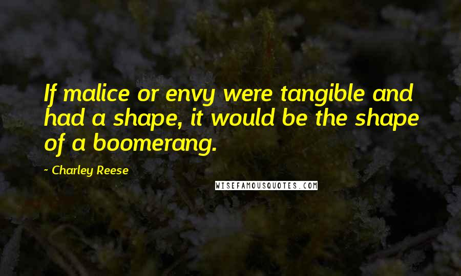 Charley Reese quotes: If malice or envy were tangible and had a shape, it would be the shape of a boomerang.
