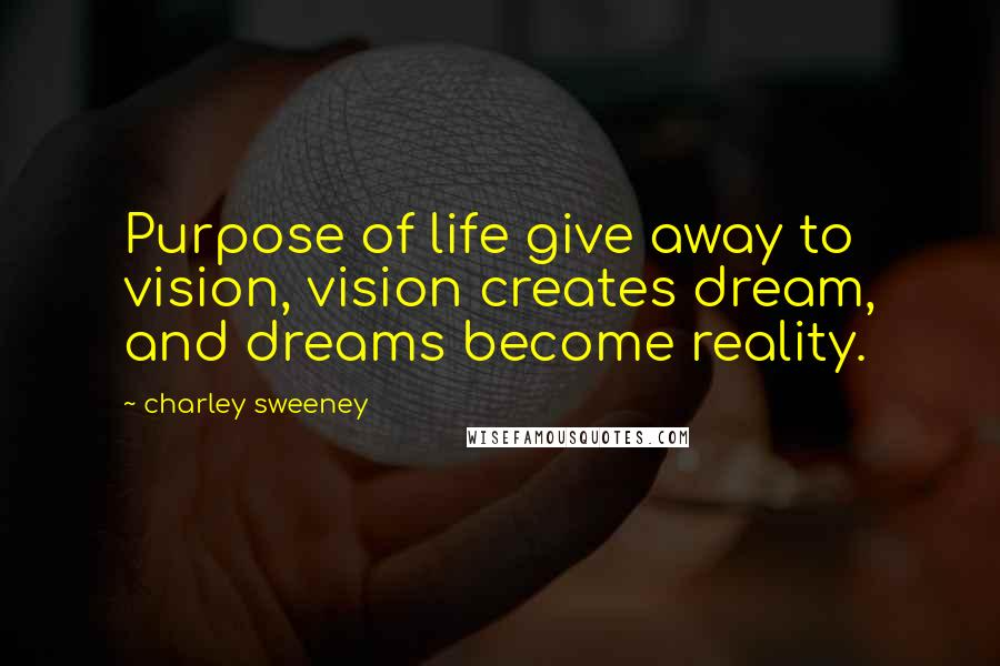 Charley Sweeney quotes: Purpose of life give away to vision, vision creates dream, and dreams become reality.
