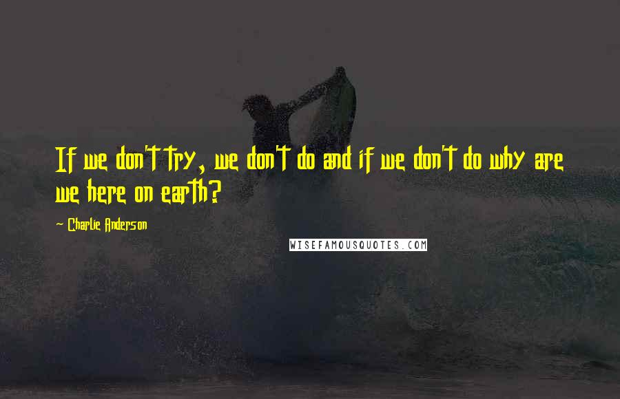 Charlie Anderson quotes: If we don't try, we don't do and if we don't do why are we here on earth?