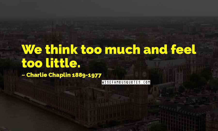 Charlie Chaplin 1889-1977 quotes: We think too much and feel too little.