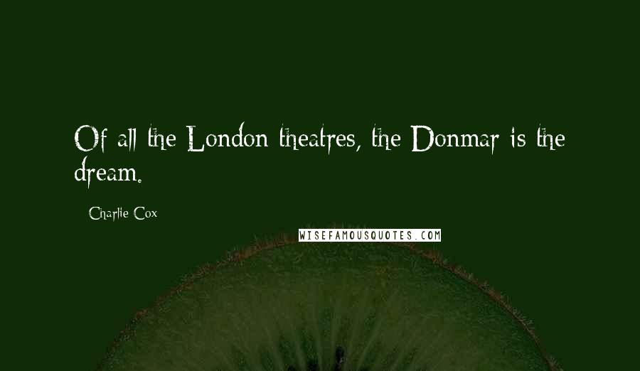 Charlie Cox quotes: Of all the London theatres, the Donmar is the dream.