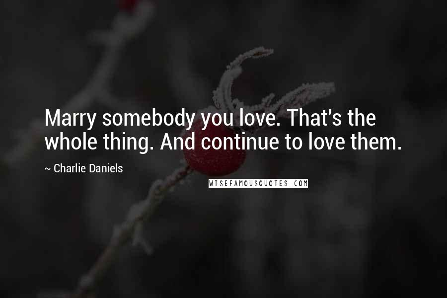 Charlie Daniels quotes: Marry somebody you love. That's the whole thing. And continue to love them.