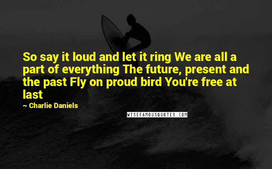 Charlie Daniels quotes: So say it loud and let it ring We are all a part of everything The future, present and the past Fly on proud bird You're free at last