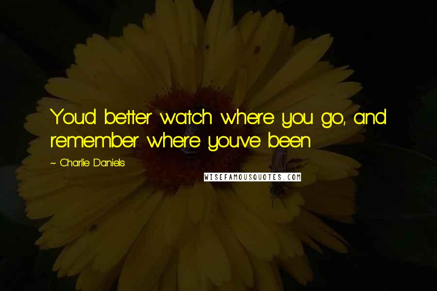 Charlie Daniels quotes: You'd better watch where you go, and remember where you've been