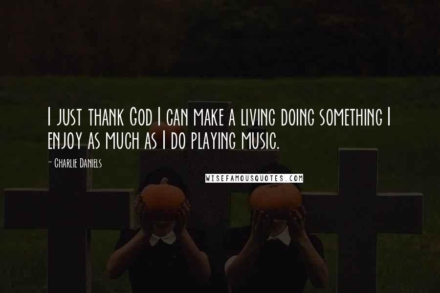 Charlie Daniels quotes: I just thank God I can make a living doing something I enjoy as much as I do playing music.