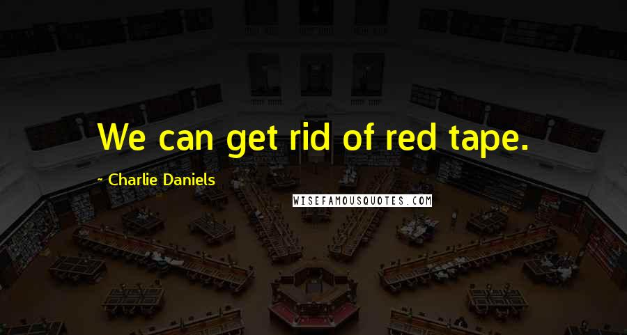 Charlie Daniels quotes: We can get rid of red tape.