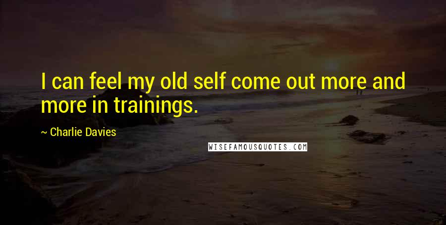 Charlie Davies quotes: I can feel my old self come out more and more in trainings.