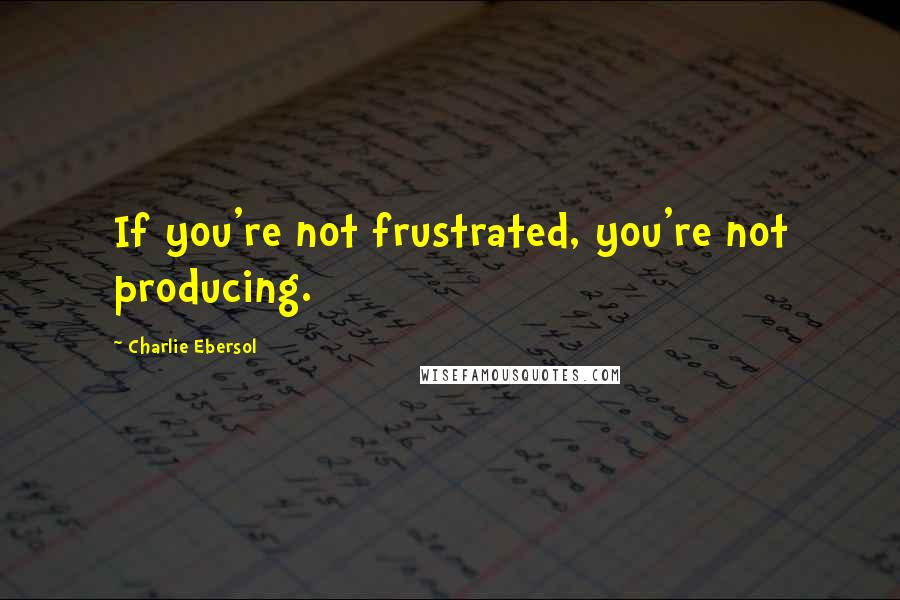 Charlie Ebersol quotes: If you're not frustrated, you're not producing.