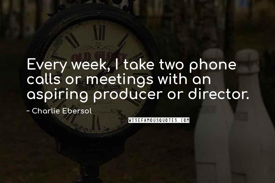 Charlie Ebersol quotes: Every week, I take two phone calls or meetings with an aspiring producer or director.