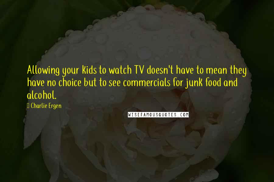 Charlie Ergen quotes: Allowing your kids to watch TV doesn't have to mean they have no choice but to see commercials for junk food and alcohol.