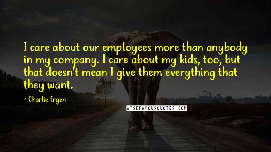 Charlie Ergen quotes: I care about our employees more than anybody in my company. I care about my kids, too, but that doesn't mean I give them everything that they want.