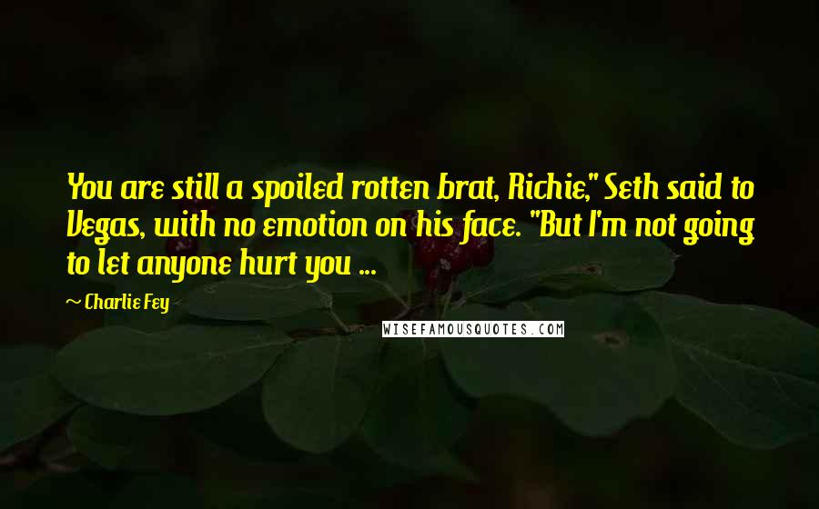 """Charlie Fey quotes: You are still a spoiled rotten brat, Richie,"""" Seth said to Vegas, with no emotion on his face. """"But I'm not going to let anyone hurt you ..."""