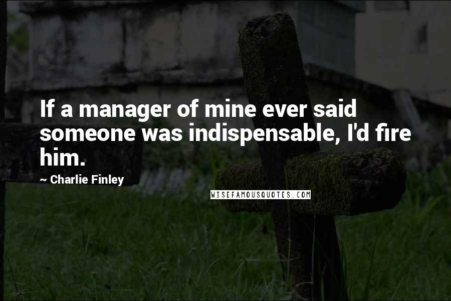 Charlie Finley quotes: If a manager of mine ever said someone was indispensable, I'd fire him.