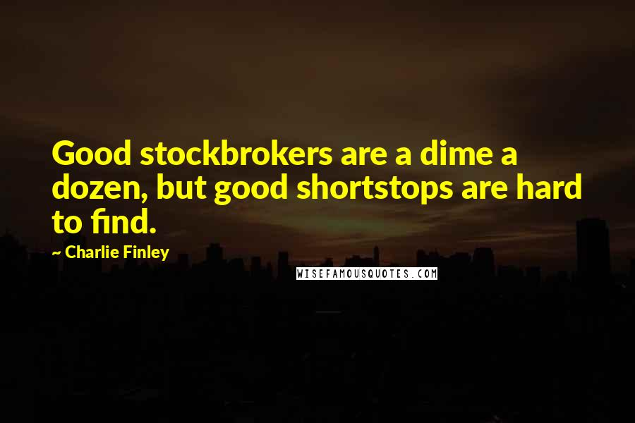 Charlie Finley quotes: Good stockbrokers are a dime a dozen, but good shortstops are hard to find.