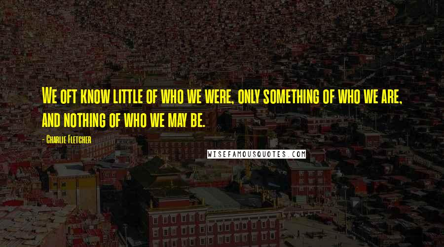 Charlie Fletcher quotes: We oft know little of who we were, only something of who we are, and nothing of who we may be.