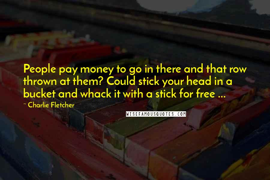 Charlie Fletcher quotes: People pay money to go in there and that row thrown at them? Could stick your head in a bucket and whack it with a stick for free ...