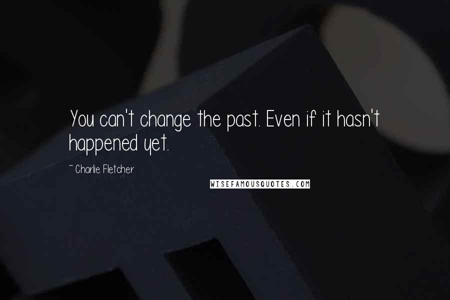 Charlie Fletcher quotes: You can't change the past. Even if it hasn't happened yet.