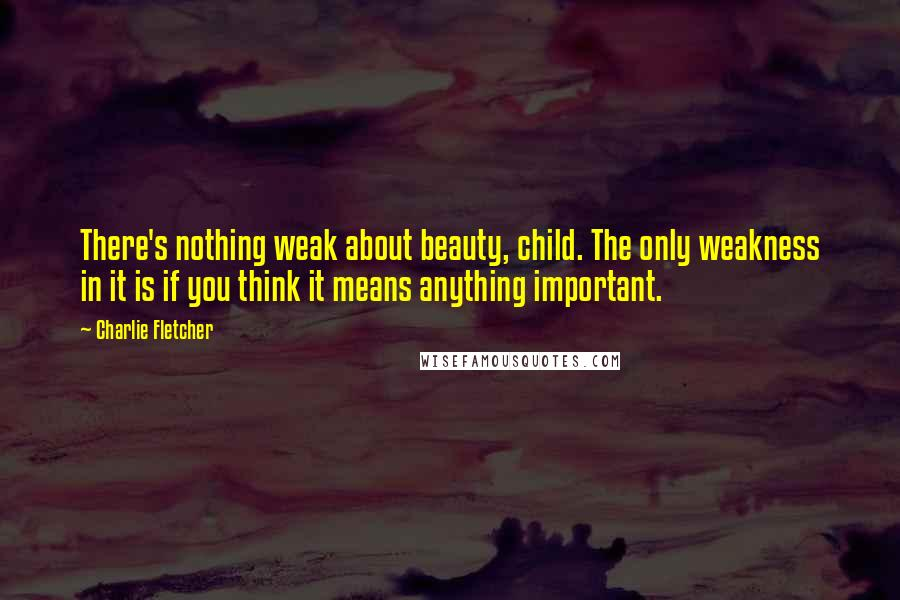 Charlie Fletcher quotes: There's nothing weak about beauty, child. The only weakness in it is if you think it means anything important.