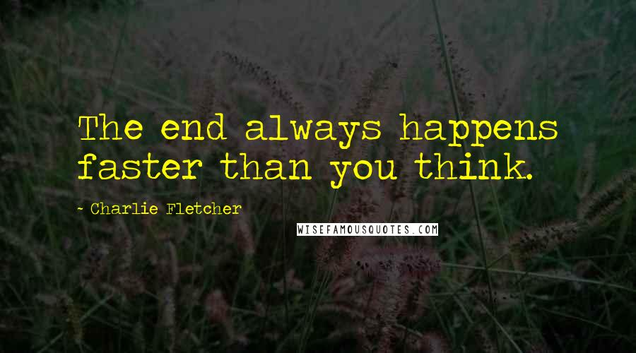 Charlie Fletcher quotes: The end always happens faster than you think.