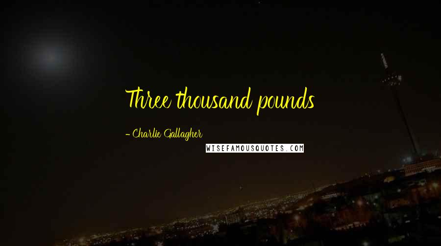 Charlie Gallagher quotes: Three thousand pounds