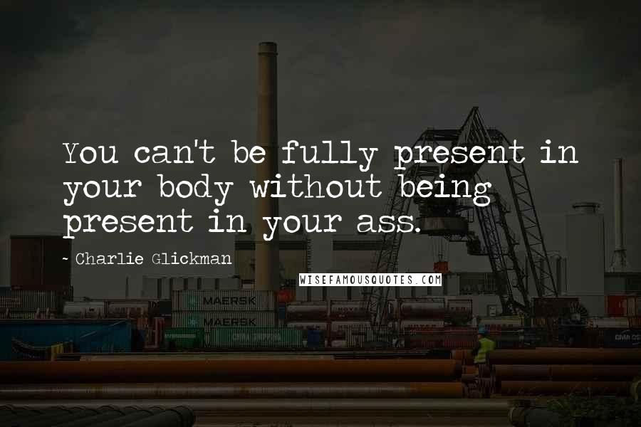 Charlie Glickman quotes: You can't be fully present in your body without being present in your ass.