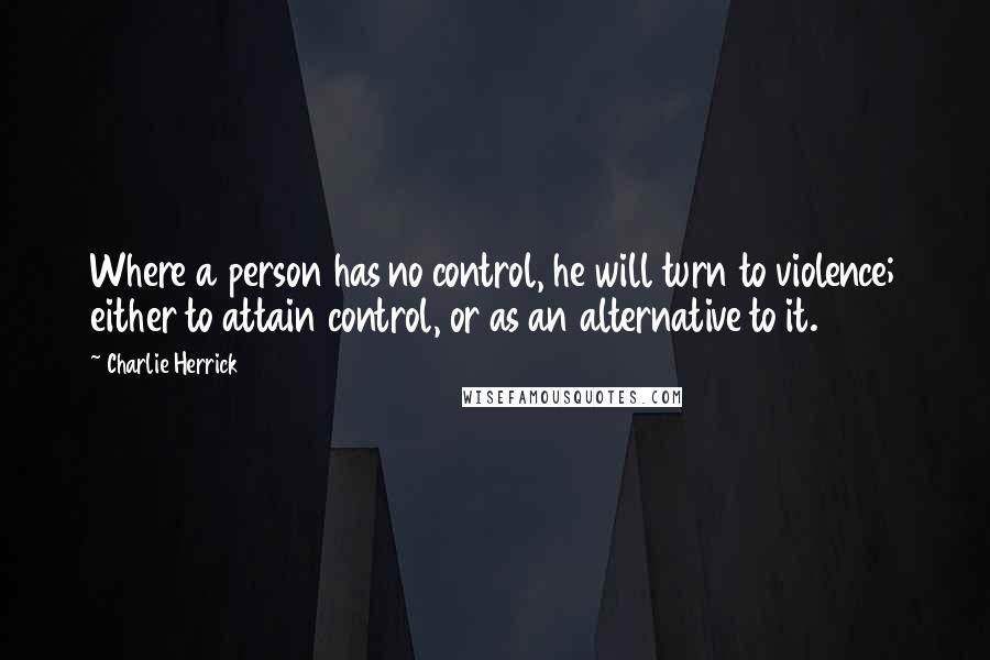 Charlie Herrick quotes: Where a person has no control, he will turn to violence; either to attain control, or as an alternative to it.