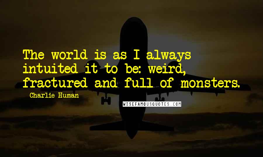 Charlie Human quotes: The world is as I always intuited it to be: weird, fractured and full of monsters.