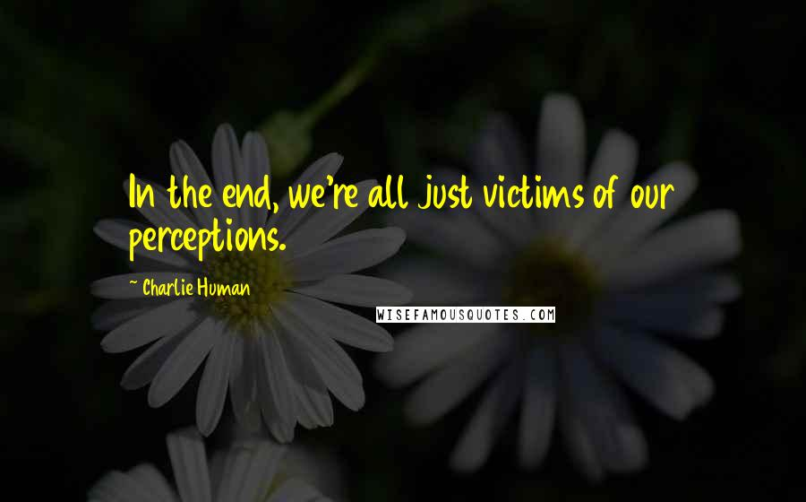 Charlie Human quotes: In the end, we're all just victims of our perceptions.